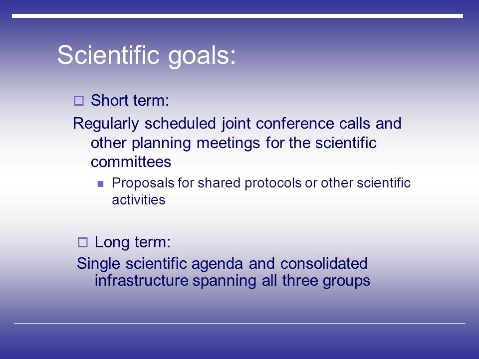 Scientific goals:  Long term: Single scientific agenda and consolidated infrastructure spanning all three groups  Short term: Regularly scheduled joint conference calls and other planning meetings for the scientific committees Proposals for shared protocols or other scientific activities