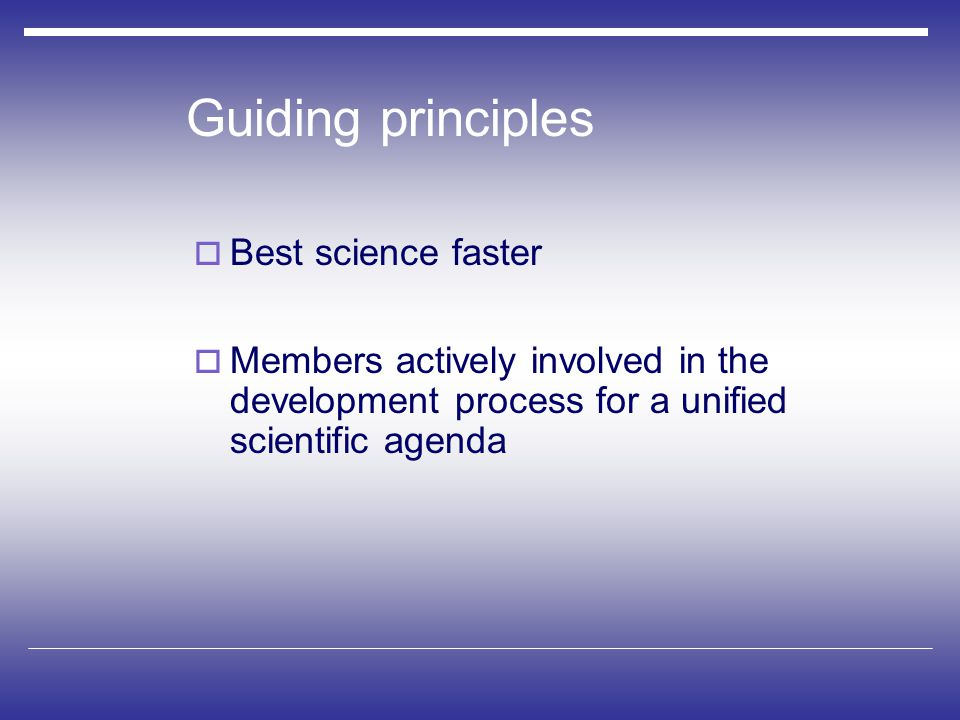 Guiding principles  Members actively involved in the development process for a unified scientific agenda  Best science faster