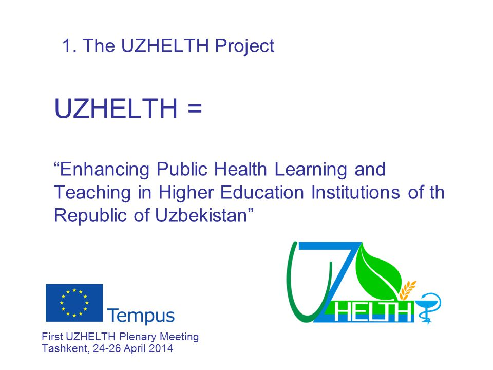 "1. The UZHELTH Project UZHELTH = ""Enhancing Public Health Learning and Teaching in Higher Education Institutions of th Republic of Uzbekistan"" First U"