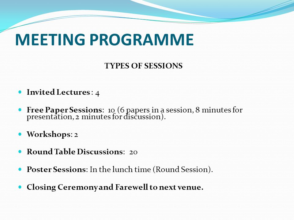 MEETING PROGRAMME TYPES OF SESSIONS Invited Lectures : 4 Free Paper Sessions: 10 (6 papers in a session, 8 minutes for presentation, 2 minutes for dis