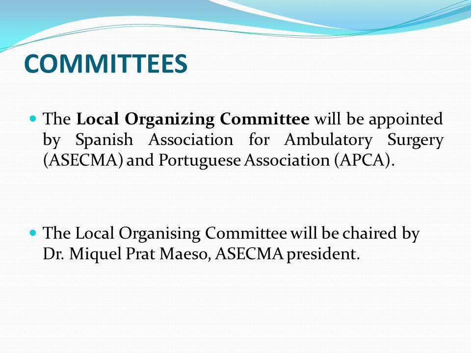 COMMITTEES The Local Organizing Committee will be appointed by Spanish Association for Ambulatory Surgery (ASECMA) and Portuguese Association (APCA).