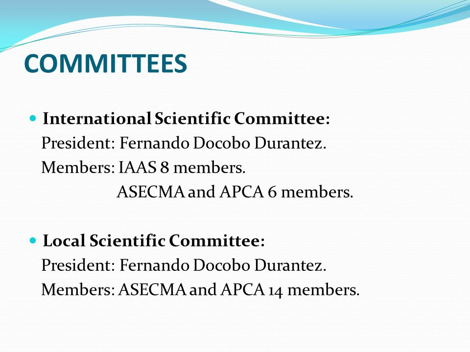 COMMITTEES International Scientific Committee: President: Fernando Docobo Durantez. Members: IAAS 8 members. ASECMA and APCA 6 members. Local Scientif