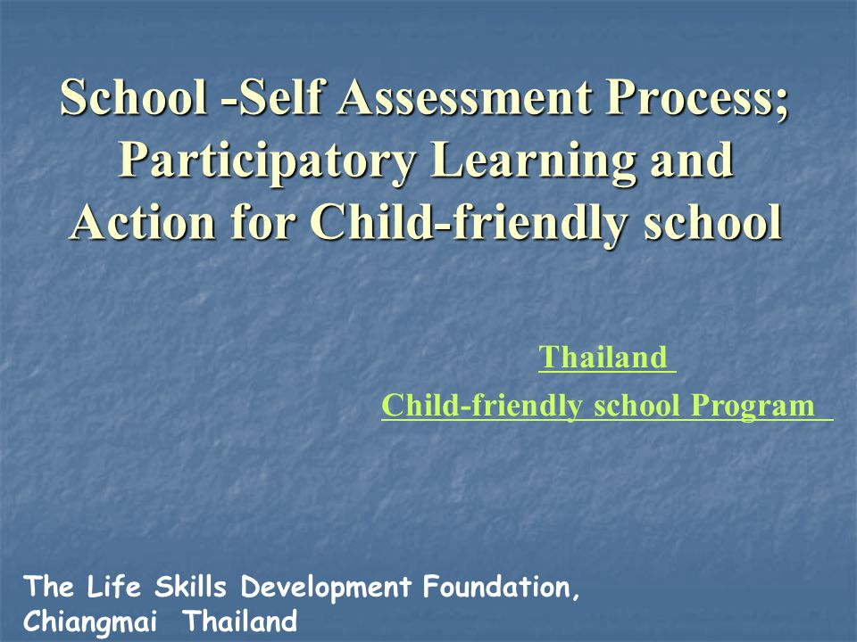 School -Self Assessment Process; Participatory Learning and Action for Child-friendly school General Methods Applied in the Process General Methods Applied in the Process In plenary, pupils always presented first, followed by community women, community men, and finally teachers In presentations, views of groups were supported by reasons Presentations were appreciated by other groups; no debate or criticism was allowed