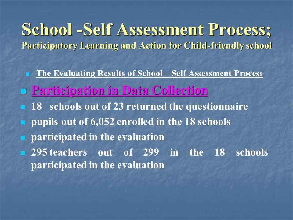 School -Self Assessment Process; Participatory Learning and Action for Child-friendly school The Evaluating Results of School – Self Assessment Process Participation in Data Collection Participation in Data Collection 18schools out of 23 returned the questionnaire pupils out of 6,052 enrolled in the 18 schools participated in the evaluation 295teachers out of 299 in the 18 schools participated in the evaluation