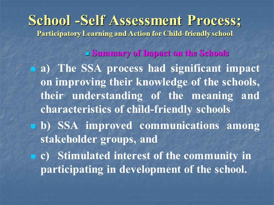 School -Self Assessment Process; Participatory Learning and Action for Child-friendly school Summary of Impact on the Schools Summary of Impact on the Schools a)The SSA process had significant impact on improving their knowledge of the schools, their understanding of the meaning and characteristics of child-friendly schools b)SSA improved communications among stakeholder groups, and c)Stimulated interest of the community in participating in development of the school.