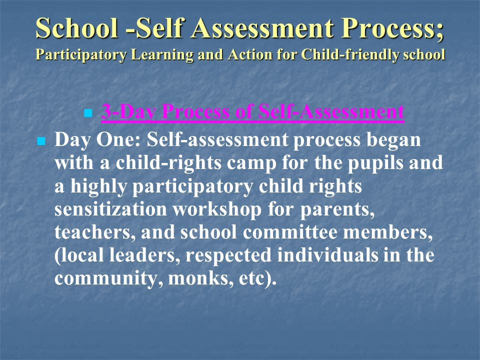 School -Self Assessment Process; Participatory Learning and Action for Child-friendly school 3-Day Process of Self-Assessment Day One: Self-assessment process began with a child-rights camp for the pupils and a highly participatory child rights sensitization workshop for parents, teachers, and school committee members, (local leaders, respected individuals in the community, monks, etc).