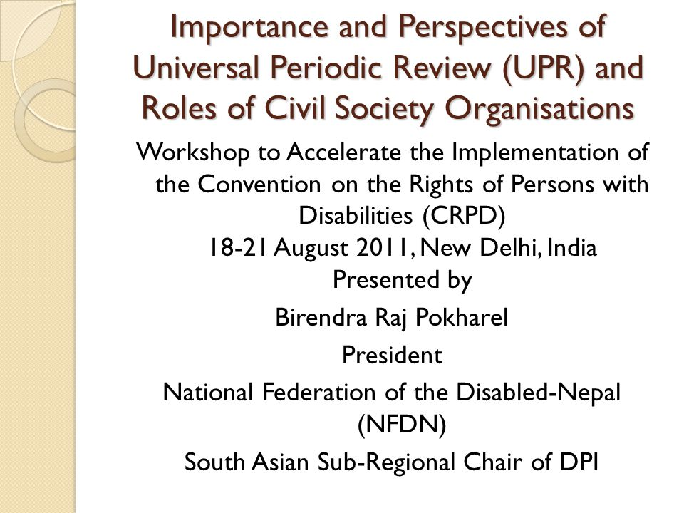 Importance and Perspectives of Universal Periodic Review (UPR) and Roles of Civil Society Organisations Workshop to Accelerate the Implementation of the Convention on the Rights of Persons with Disabilities (CRPD) 18-21 August 2011, New Delhi, India Presented by Birendra Raj Pokharel President National Federation of the Disabled-Nepal (NFDN) South Asian Sub-Regional Chair of DPI