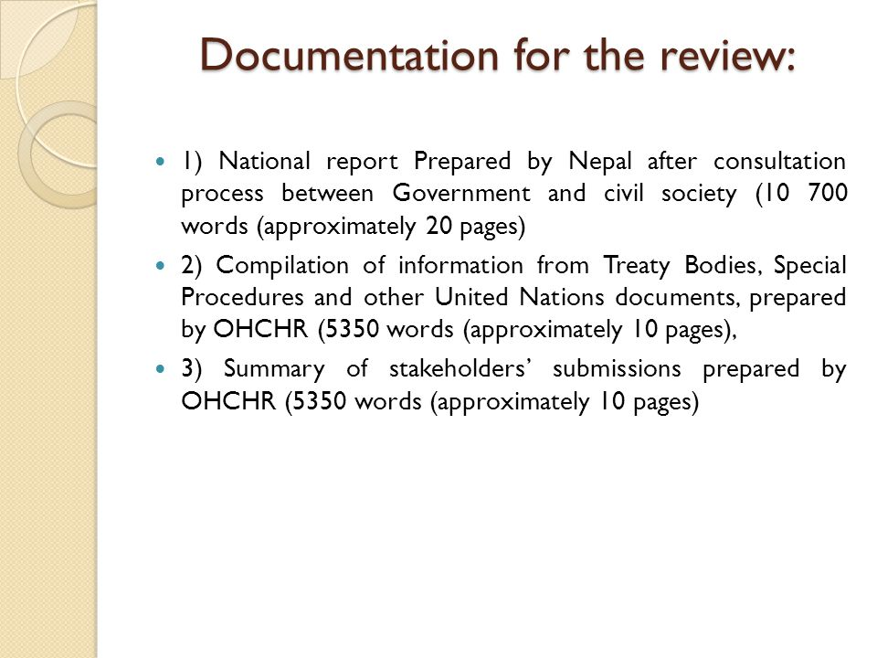 Documentation for the review: 1) National report Prepared by Nepal after consultation process between Government and civil society (10 700 words (approximately 20 pages) 2) Compilation of information from Treaty Bodies, Special Procedures and other United Nations documents, prepared by OHCHR (5350 words (approximately 10 pages), 3) Summary of stakeholders' submissions prepared by OHCHR (5350 words (approximately 10 pages)
