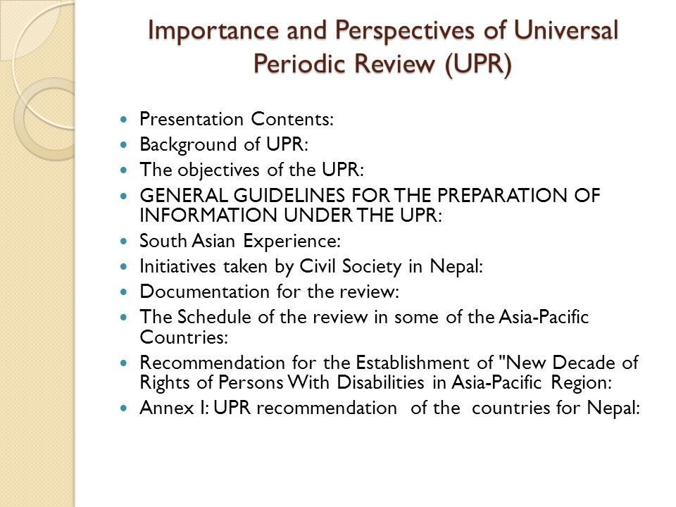 Importance and Perspectives of Universal Periodic Review (UPR) Presentation Contents: Background of UPR: The objectives of the UPR: GENERAL GUIDELINES FOR THE PREPARATION OF INFORMATION UNDER THE UPR: South Asian Experience: Initiatives taken by Civil Society in Nepal: Documentation for the review: The Schedule of the review in some of the Asia-Pacific Countries: Recommendation for the Establishment of New Decade of Rights of Persons With Disabilities in Asia-Pacific Region: Annex I: UPR recommendation of the countries for Nepal:
