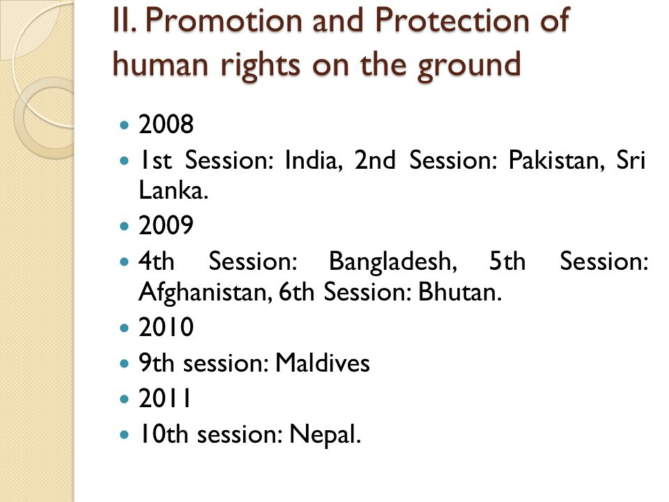 II. Promotion and Protection of human rights on the ground 2008 1st Session: India, 2nd Session: Pakistan, Sri Lanka. 2009 4th Session: Bangladesh, 5t