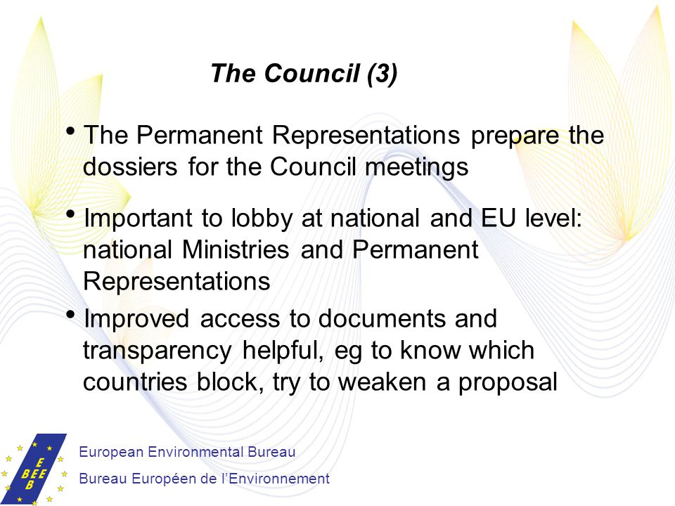 European Environmental Bureau Bureau Européen de l'Environnement The Council (3)  The Permanent Representations prepare the dossiers for the Council meetings  Important to lobby at national and EU level: national Ministries and Permanent Representations  Improved access to documents and transparency helpful, eg to know which countries block, try to weaken a proposal