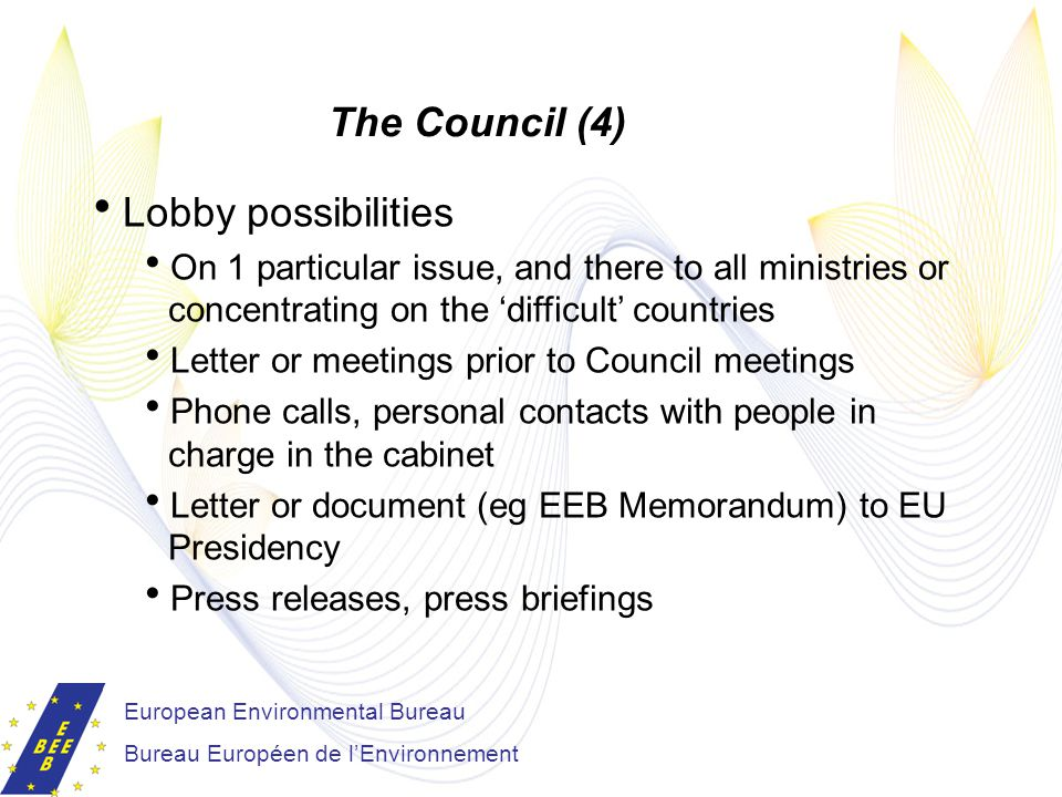 European Environmental Bureau Bureau Européen de l'Environnement The Council (4)  Lobby possibilities  On 1 particular issue, and there to all ministries or concentrating on the 'difficult' countries  Letter or meetings prior to Council meetings  Phone calls, personal contacts with people in charge in the cabinet  Letter or document (eg EEB Memorandum) to EU Presidency  Press releases, press briefings