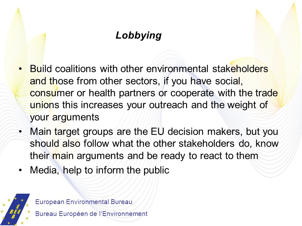 Build coalitions with other environmental stakeholders and those from other sectors, if you have social, consumer or health partners or cooperate with the trade unions this increases your outreach and the weight of your arguments Main target groups are the EU decision makers, but you should also follow what the other stakeholders do, know their main arguments and be ready to react to them Media, help to inform the public European Environmental Bureau Bureau Européen de l'Environnement Lobbying