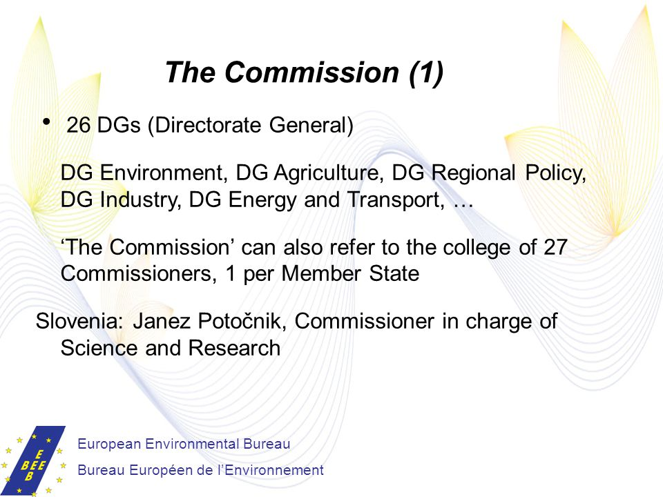 European Environmental Bureau Bureau Européen de l'Environnement The Commission (1)  26 DGs (Directorate General) DG Environment, DG Agriculture, DG Regional Policy, DG Industry, DG Energy and Transport, … 'The Commission' can also refer to the college of 27 Commissioners, 1 per Member State Slovenia: Janez Potočnik, Commissioner in charge of Science and Research