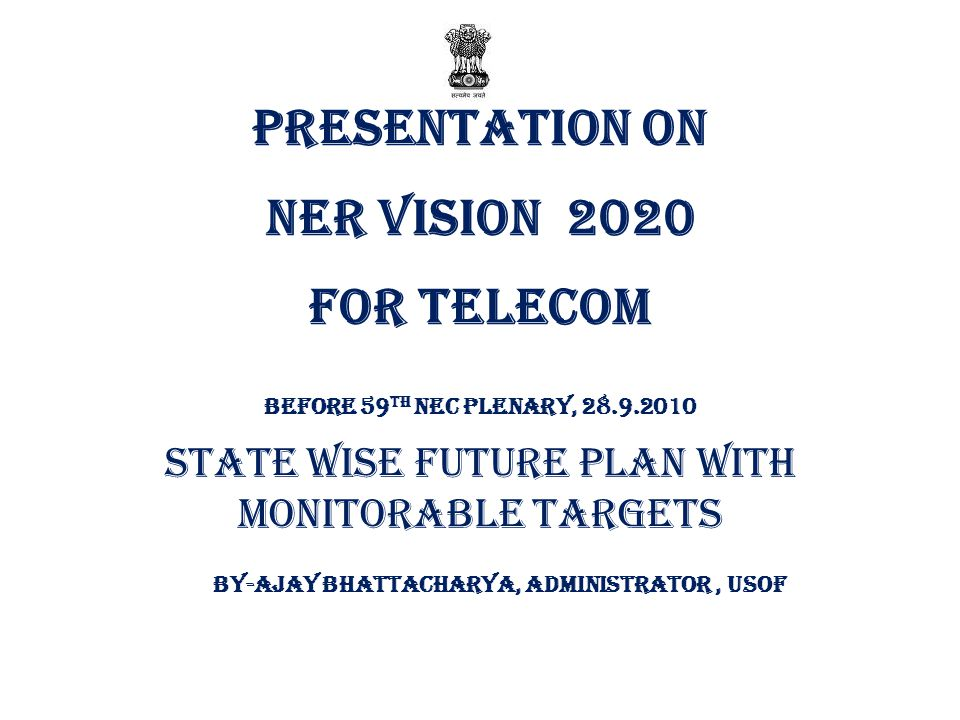 Presentation on NER VISION 2020 FOR TELECOM Before 59 th NEC Plenary, 28.9.2010 State wise Future Plan with Monitorable Targets By-AJAY BHATTACHARYA, ADMINISTRATOR, USOF