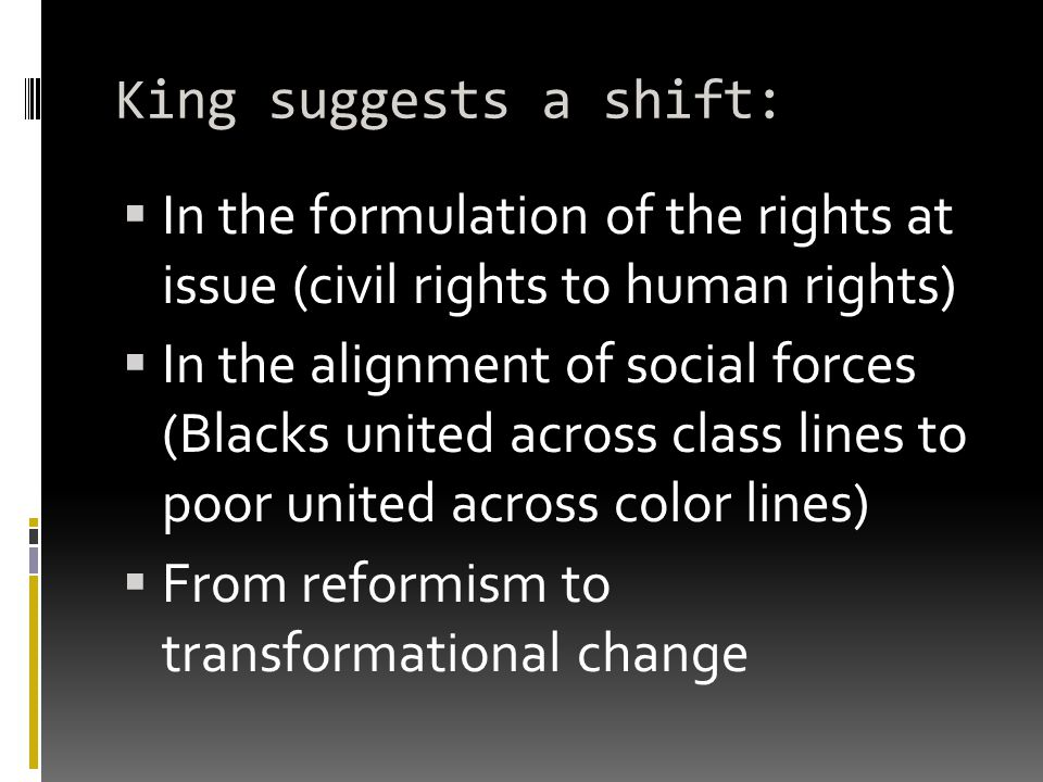 King suggests a shift:  In the formulation of the rights at issue (civil rights to human rights)  In the alignment of social forces (Blacks united across class lines to poor united across color lines)  From reformism to transformational change
