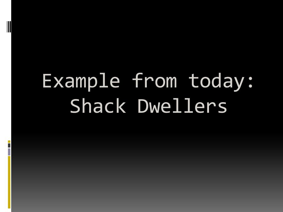 Example from today: Shack Dwellers