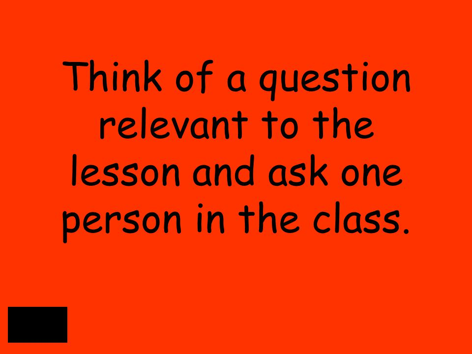 Think of a question relevant to the lesson and ask one person in the class.