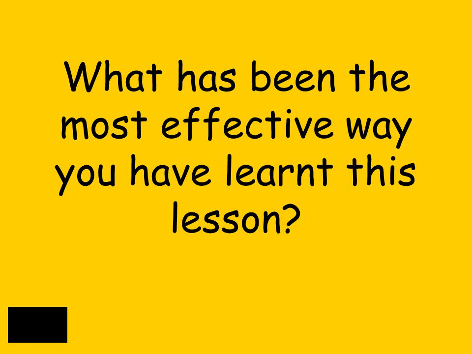 What has been the most effective way you have learnt this lesson?
