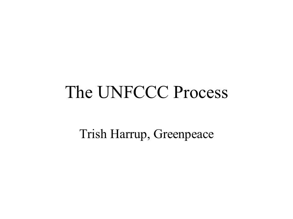 The UNFCCC Process Trish Harrup, Greenpeace