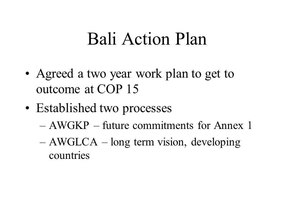 Bali Action Plan Agreed a two year work plan to get to outcome at COP 15 Established two processes –AWGKP – future commitments for Annex 1 –AWGLCA – long term vision, developing countries