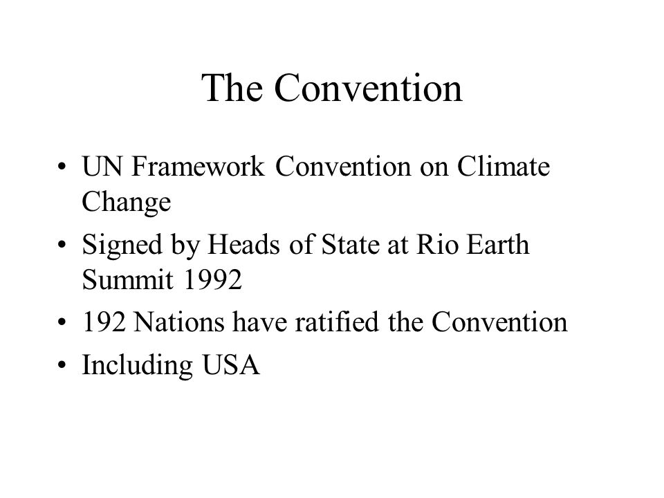The Convention UN Framework Convention on Climate Change Signed by Heads of State at Rio Earth Summit Nations have ratified the Convention Including USA