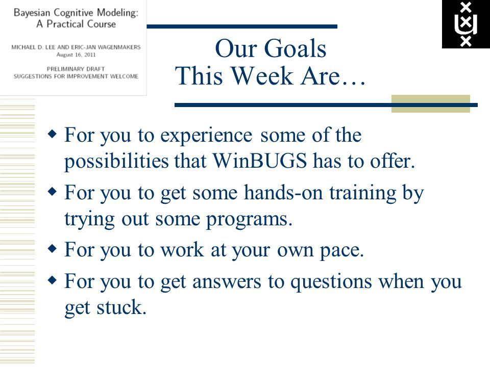 Our Goals This Week Are…  For you to experience some of the possibilities that WinBUGS has to offer.
