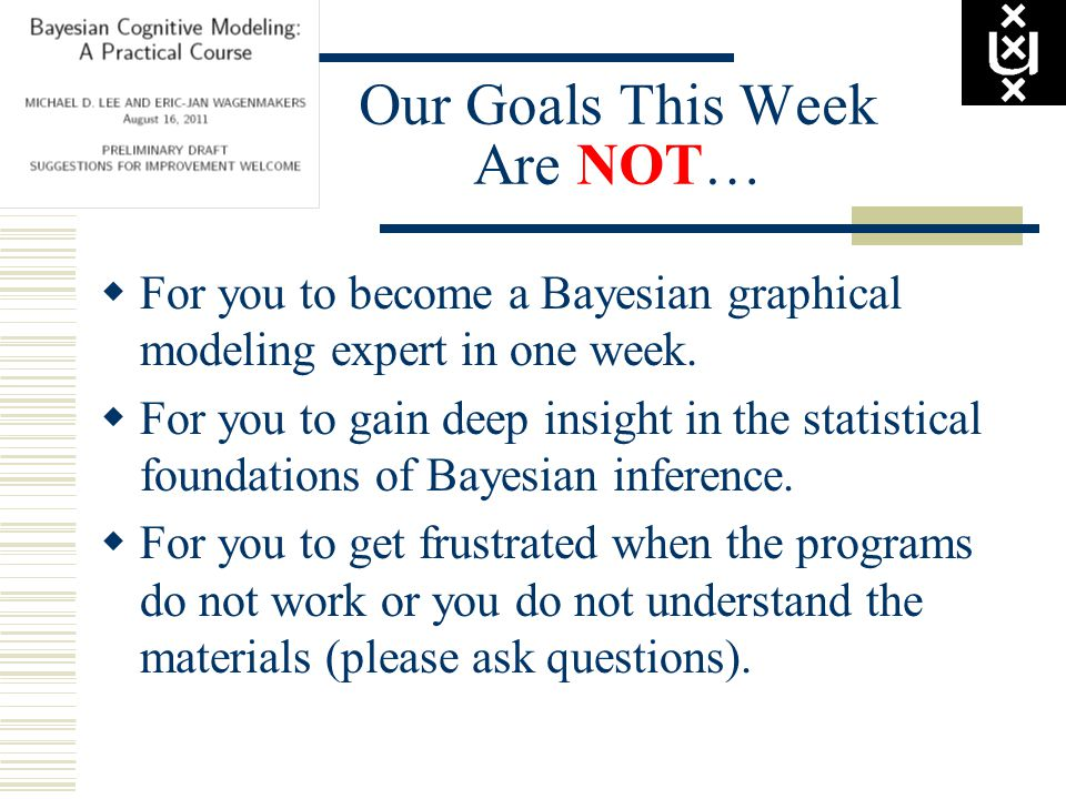 Our Goals This Week Are NOT…  For you to become a Bayesian graphical modeling expert in one week.