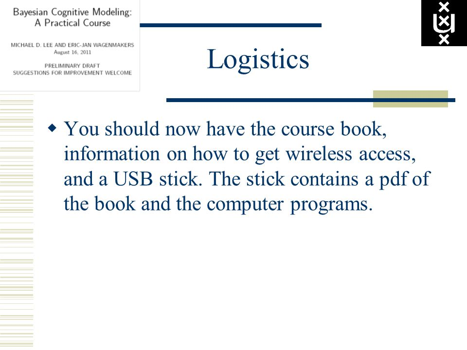 Logistics  You should now have the course book, information on how to get wireless access, and a USB stick.