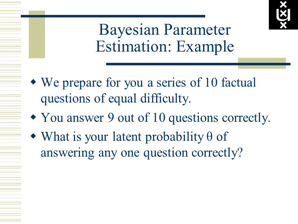 Bayesian Parameter Estimation: Example  We prepare for you a series of 10 factual questions of equal difficulty.