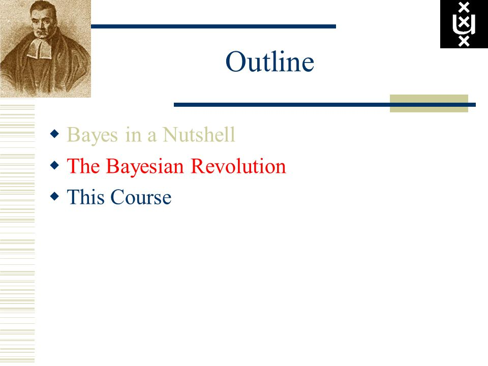 Outline  Bayes in a Nutshell  The Bayesian Revolution  This Course