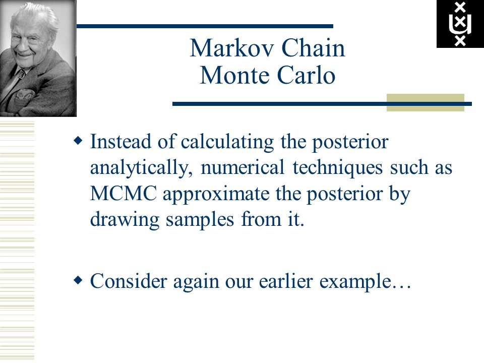 Markov Chain Monte Carlo  Instead of calculating the posterior analytically, numerical techniques such as MCMC approximate the posterior by drawing samples from it.