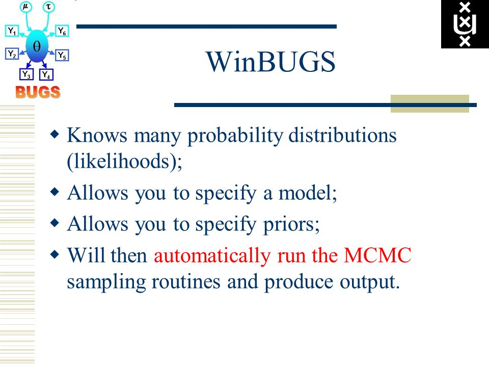 WinBUGS  Knows many probability distributions (likelihoods);  Allows you to specify a model;  Allows you to specify priors;  Will then automatically run the MCMC sampling routines and produce output.