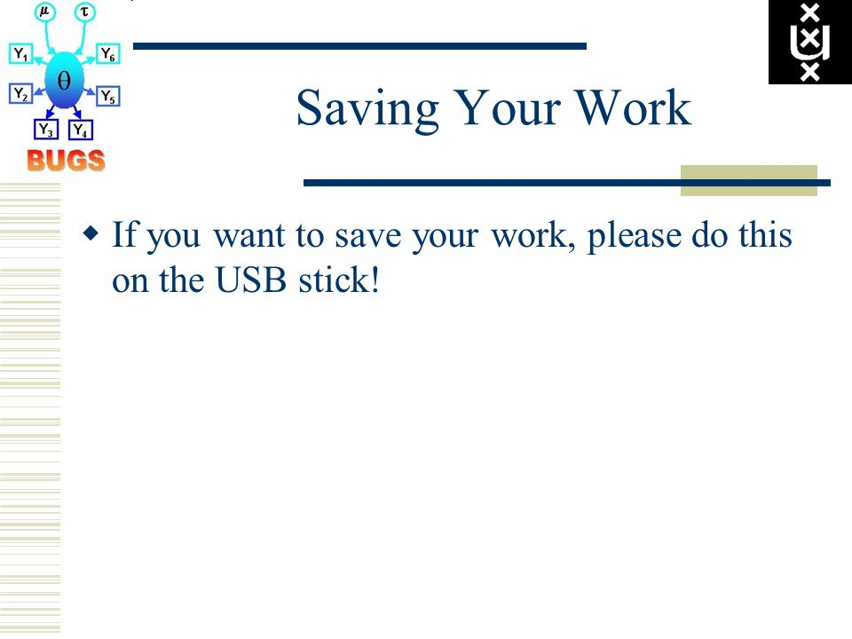 Saving Your Work  If you want to save your work, please do this on the USB stick!