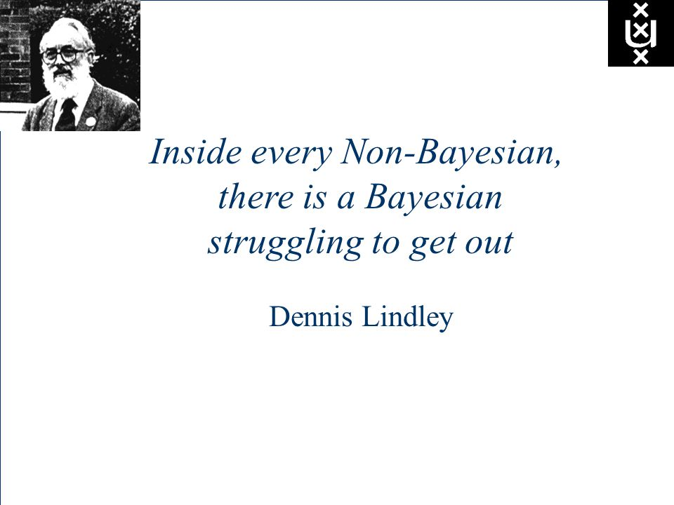 Inside every Non-Bayesian, there is a Bayesian struggling to get out Dennis Lindley
