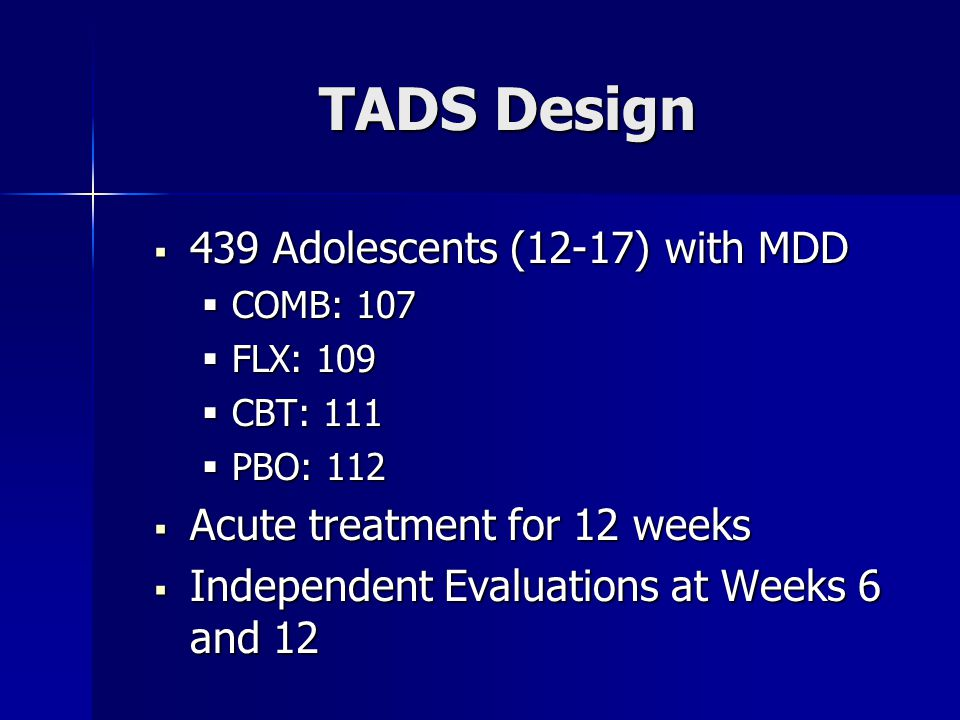 TADS Design  439 Adolescents (12-17) with MDD  COMB: 107  FLX: 109  CBT: 111  PBO: 112  Acute treatment for 12 weeks  Independent Evaluations at Weeks 6 and 12