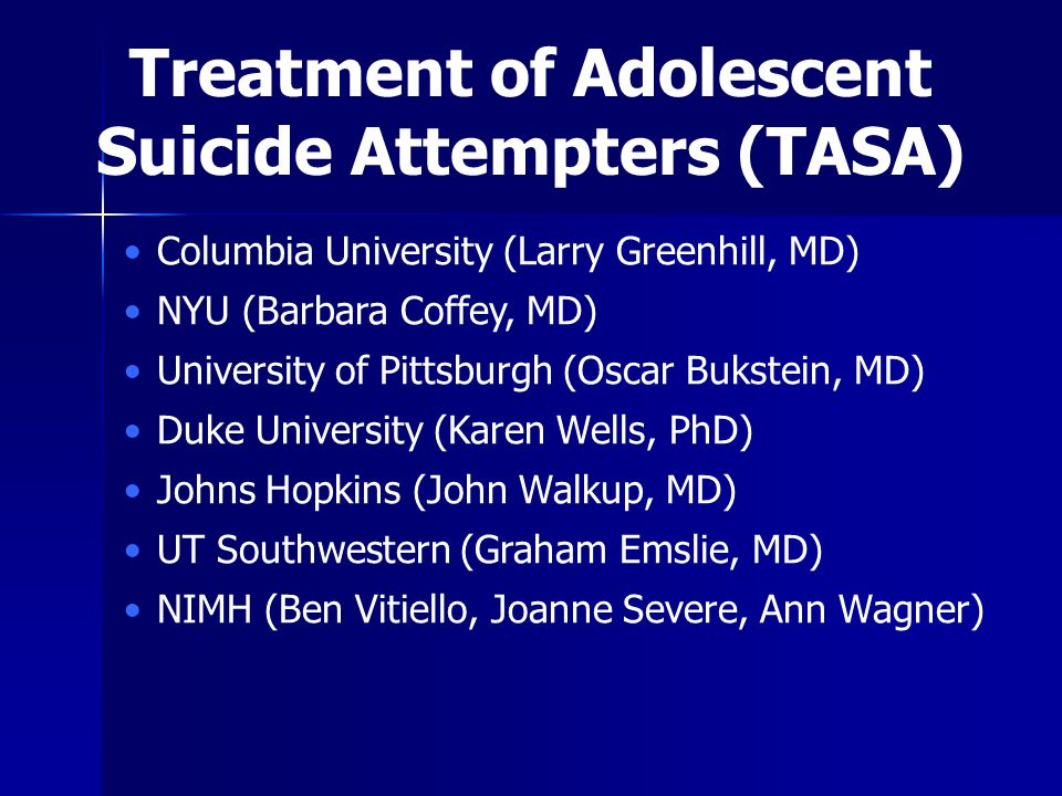 Columbia University (Larry Greenhill, MD) NYU (Barbara Coffey, MD) University of Pittsburgh (Oscar Bukstein, MD) Duke University (Karen Wells, PhD) Johns Hopkins (John Walkup, MD) UT Southwestern (Graham Emslie, MD) NIMH (Ben Vitiello, Joanne Severe, Ann Wagner) Treatment of Adolescent Suicide Attempters (TASA)