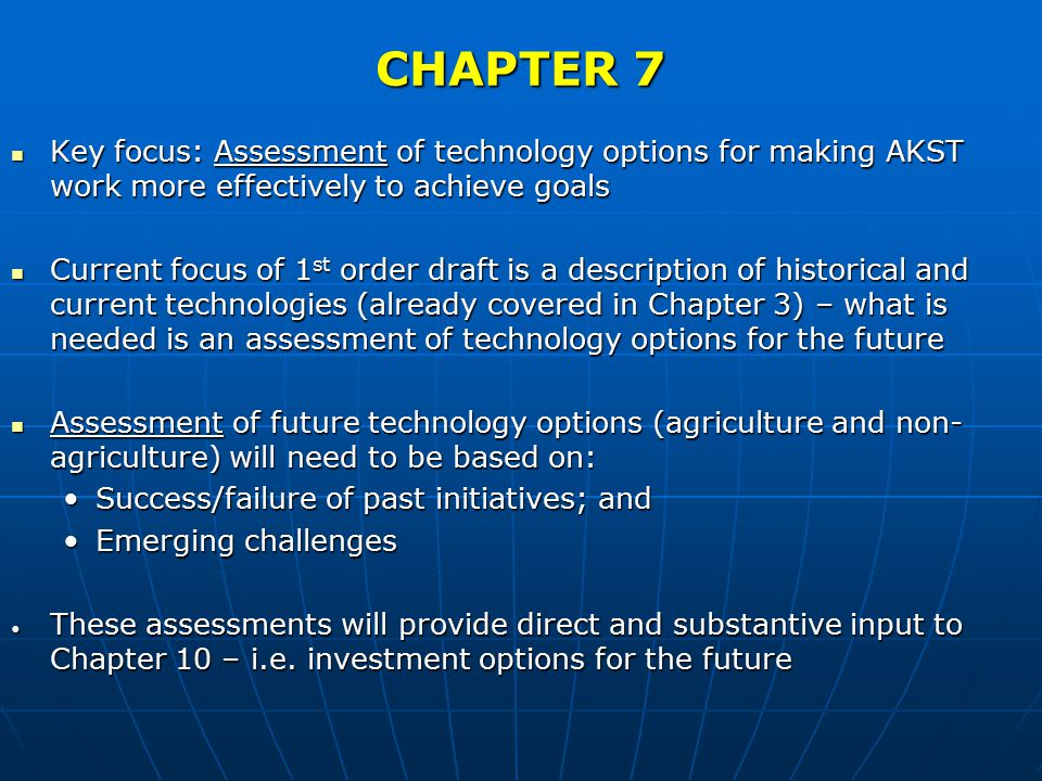 CHAPTER 7 Key focus: Assessment of technology options for making AKST work more effectively to achieve goals Key focus: Assessment of technology options for making AKST work more effectively to achieve goals Current focus of 1 st order draft is a description of historical and current technologies (already covered in Chapter 3) – what is needed is an assessment of technology options for the future Current focus of 1 st order draft is a description of historical and current technologies (already covered in Chapter 3) – what is needed is an assessment of technology options for the future Assessment of future technology options (agriculture and non- agriculture) will need to be based on: Assessment of future technology options (agriculture and non- agriculture) will need to be based on: Success/failure of past initiatives; andSuccess/failure of past initiatives; and Emerging challengesEmerging challenges These assessments will provide direct and substantive input to Chapter 10 – i.e.