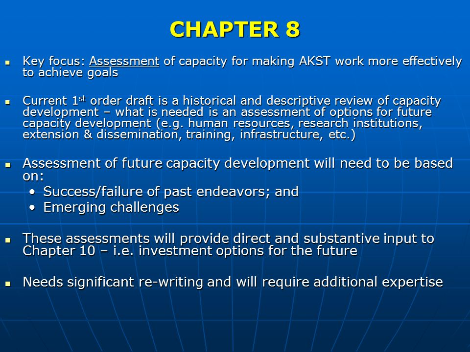 CHAPTER 8 Key focus: Assessment of capacity for making AKST work more effectively to achieve goals Key focus: Assessment of capacity for making AKST work more effectively to achieve goals Current 1 st order draft is a historical and descriptive review of capacity development – what is needed is an assessment of options for future capacity development (e.g.