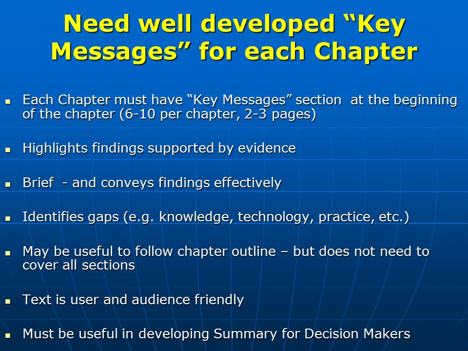 Need well developed Key Messages for each Chapter Each Chapter must have Key Messages section at the beginning of the chapter (6-10 per chapter, 2-3 pages) Each Chapter must have Key Messages section at the beginning of the chapter (6-10 per chapter, 2-3 pages) Highlights findings supported by evidence Highlights findings supported by evidence Brief - and conveys findings effectively Brief - and conveys findings effectively Identifies gaps (e.g.