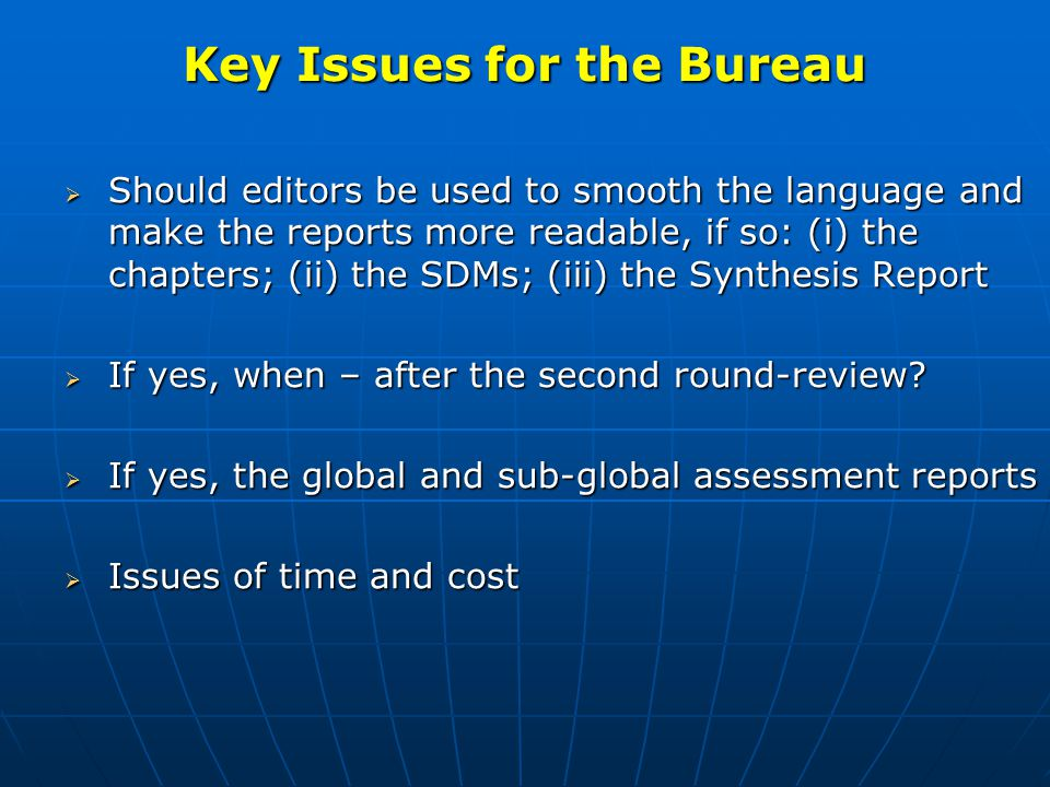 Key Issues for the Bureau (cont)  Review and approve the budget  Review and approve proposed budget  Review fund-raising status  Review and approve the timeline  Review and approve agenda for the final plenary  Discuss a communications and outreach strategy  Discuss how to substantially enhance participation in the peer- review process  Discuss publication of assessment reports