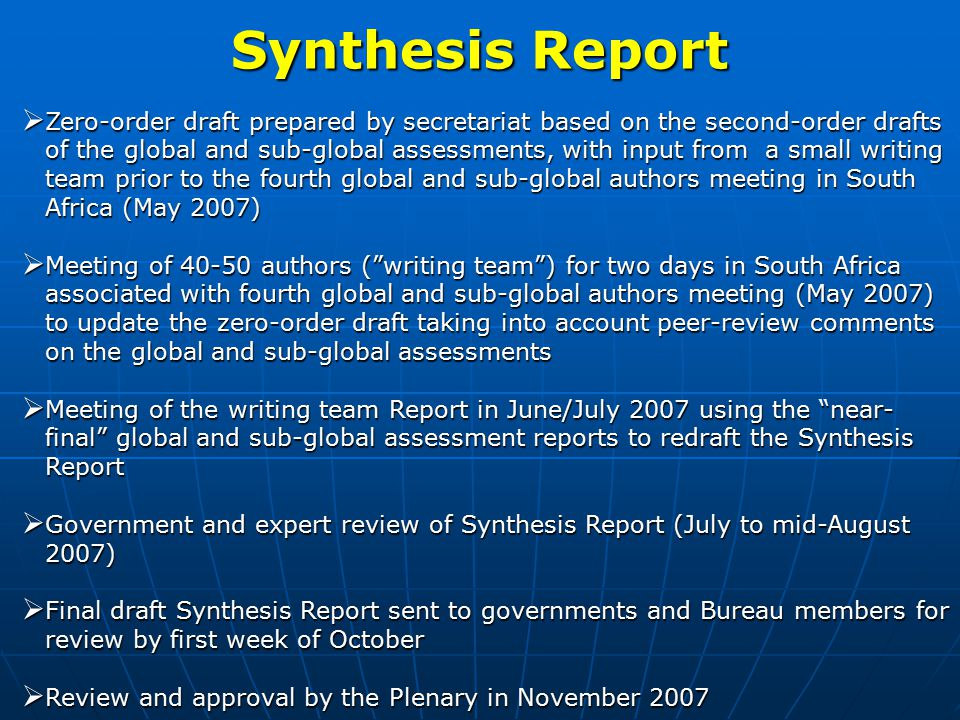 Synthesis Report  Zero-order draft prepared by secretariat based on the second-order drafts of the global and sub-global assessments, with input from a small writing team prior to the fourth global and sub-global authors meeting in South Africa (May 2007)  Meeting of 40-50 authors ( writing team ) for two days in South Africa associated with fourth global and sub-global authors meeting (May 2007) to update the zero-order draft taking into account peer-review comments on the global and sub-global assessments  Meeting of the writing team Report in June/July 2007 using the near- final global and sub-global assessment reports to redraft the Synthesis Report  Government and expert review of Synthesis Report (July to mid-August 2007)  Final draft Synthesis Report sent to governments and Bureau members for review by first week of October  Review and approval by the Plenary in November 2007