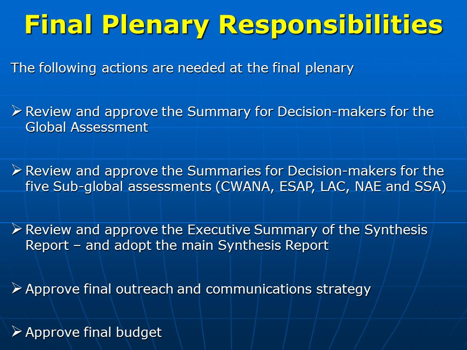 Final Plenary Responsibilities The following actions are needed at the final plenary  Review and approve the Summary for Decision-makers for the Global Assessment  Review and approve the Summaries for Decision-makers for the five Sub-global assessments (CWANA, ESAP, LAC, NAE and SSA)  Review and approve the Executive Summary of the Synthesis Report – and adopt the main Synthesis Report  Approve final outreach and communications strategy  Approve final budget