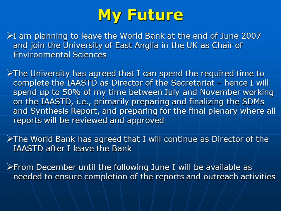 My Future  I am planning to leave the World Bank at the end of June 2007 and join the University of East Anglia in the UK as Chair of Environmental Sciences  The University has agreed that I can spend the required time to complete the IAASTD as Director of the Secretariat – hence I will spend up to 50% of my time between July and November working on the IAASTD, i.e., primarily preparing and finalizing the SDMs and Synthesis Report, and preparing for the final plenary where all reports will be reviewed and approved  The World Bank has agreed that I will continue as Director of the IAASTD after I leave the Bank  From December until the following June I will be available as needed to ensure completion of the reports and outreach activities
