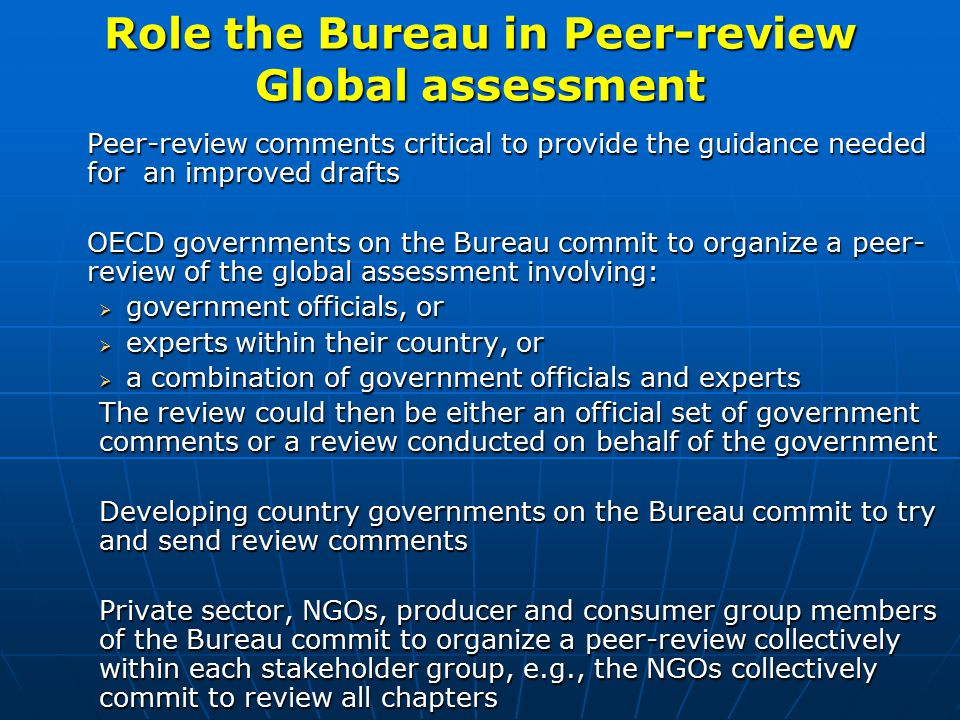 Role the Bureau in Peer-review Global assessment Peer-review comments critical to provide the guidance needed for an improved drafts OECD governments on the Bureau commit to organize a peer- review of the global assessment involving:  government officials, or  experts within their country, or  a combination of government officials and experts The review could then be either an official set of government comments or a review conducted on behalf of the government Developing country governments on the Bureau commit to try and send review comments Private sector, NGOs, producer and consumer group members of the Bureau commit to organize a peer-review collectively within each stakeholder group, e.g., the NGOs collectively commit to review all chapters