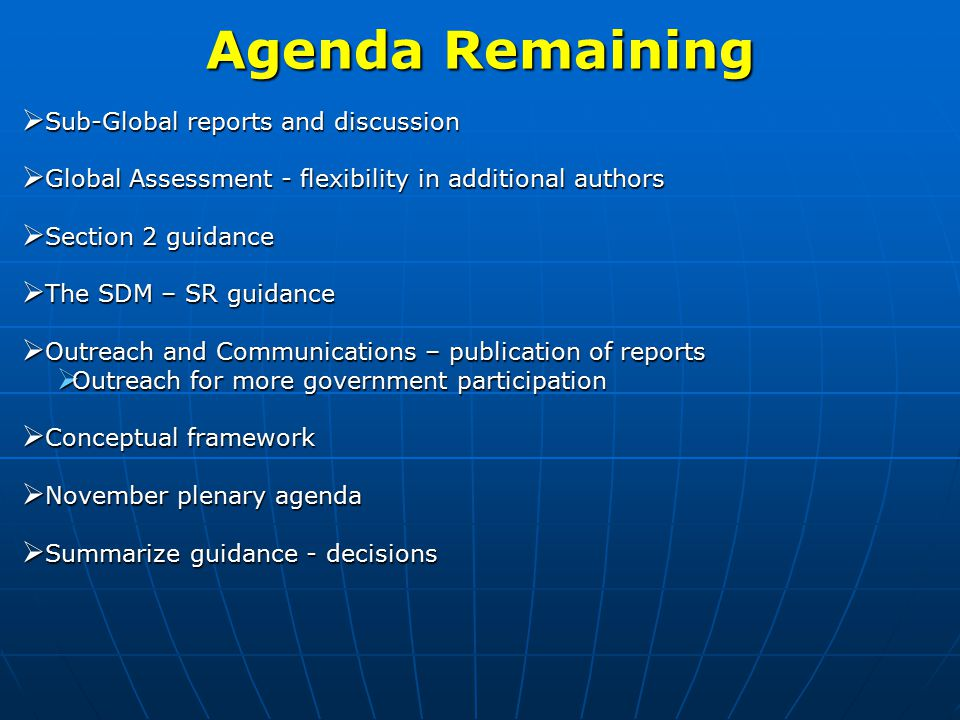 Agenda Remaining  Sub-Global reports and discussion  Global Assessment - flexibility in additional authors  Section 2 guidance  The SDM – SR guidance  Outreach and Communications – publication of reports  Outreach for more government participation  Conceptual framework  November plenary agenda  Summarize guidance - decisions