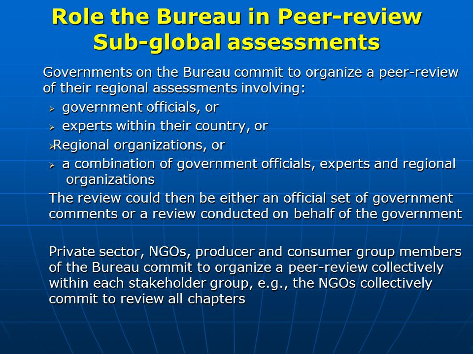 Role the Bureau in Peer-review Sub-global assessments Governments on the Bureau commit to organize a peer-review of their regional assessments involving:  government officials, or  experts within their country, or  Regional organizations, or  a combination of government officials, experts and regional organizations The review could then be either an official set of government comments or a review conducted on behalf of the government Private sector, NGOs, producer and consumer group members of the Bureau commit to organize a peer-review collectively within each stakeholder group, e.g., the NGOs collectively commit to review all chapters