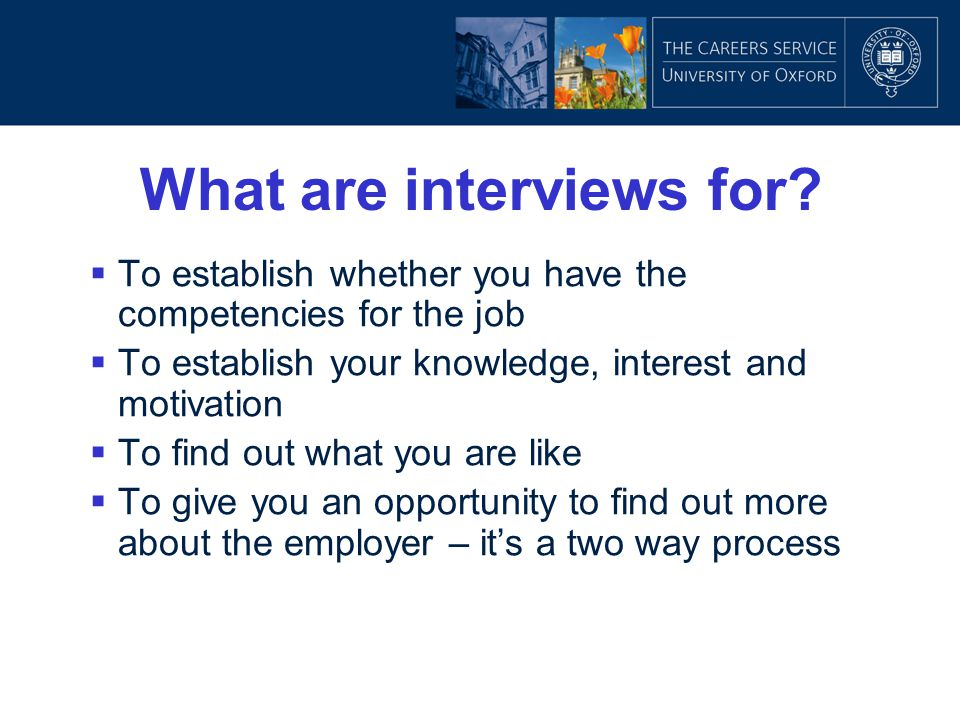 What are interviews for?  To establish whether you have the competencies for the job  To establish your knowledge, interest and motivation  To find