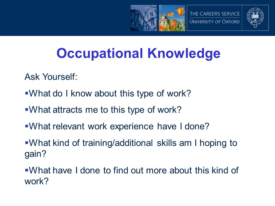 Occupational Knowledge Ask Yourself:  What do I know about this type of work?  What attracts me to this type of work?  What relevant work experienc