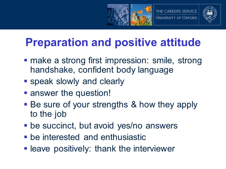 Preparation and positive attitude  make a strong first impression: smile, strong handshake, confident body language  speak slowly and clearly  answ